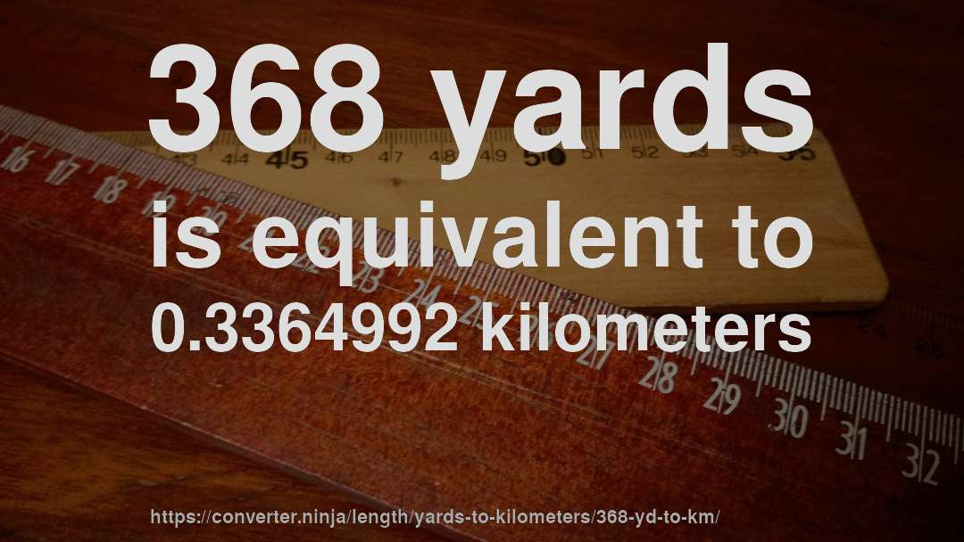 368 yards is equivalent to 0.3364992 kilometers