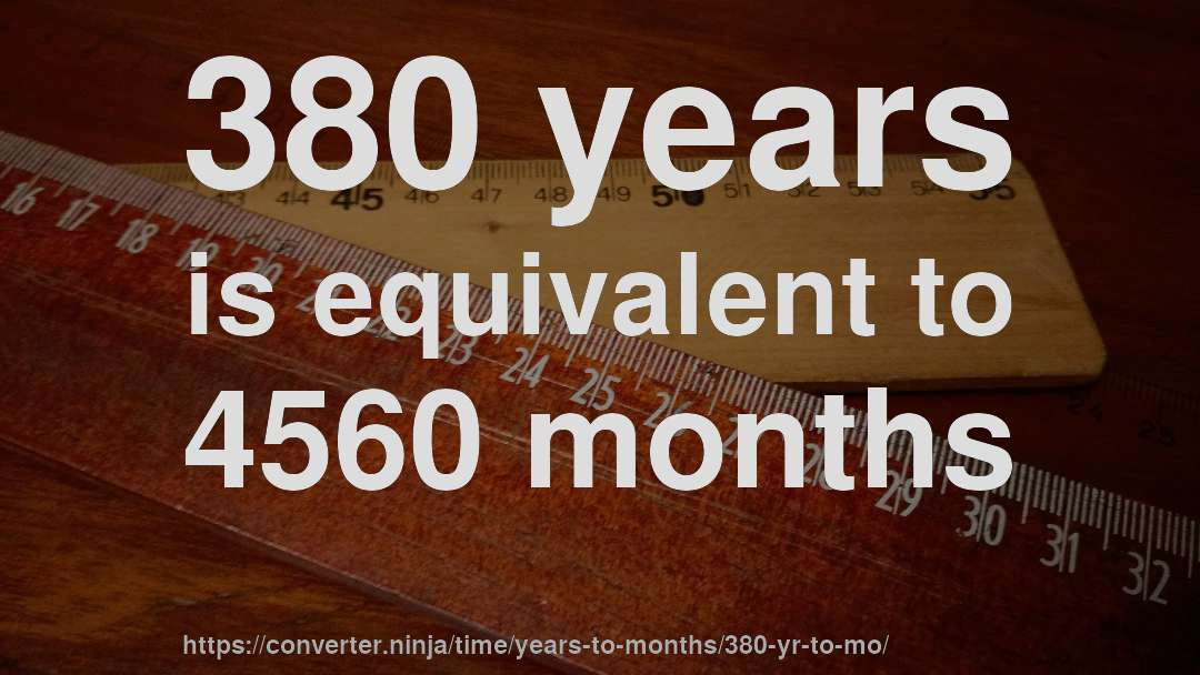 380 years is equivalent to 4560 months