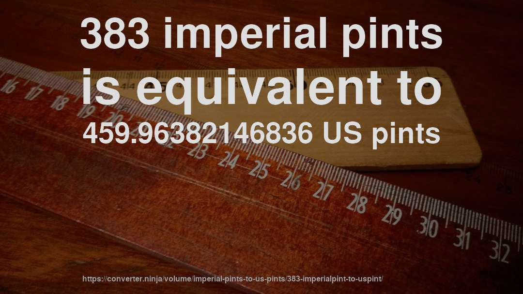 383 imperial pints is equivalent to 459.96382146836 US pints