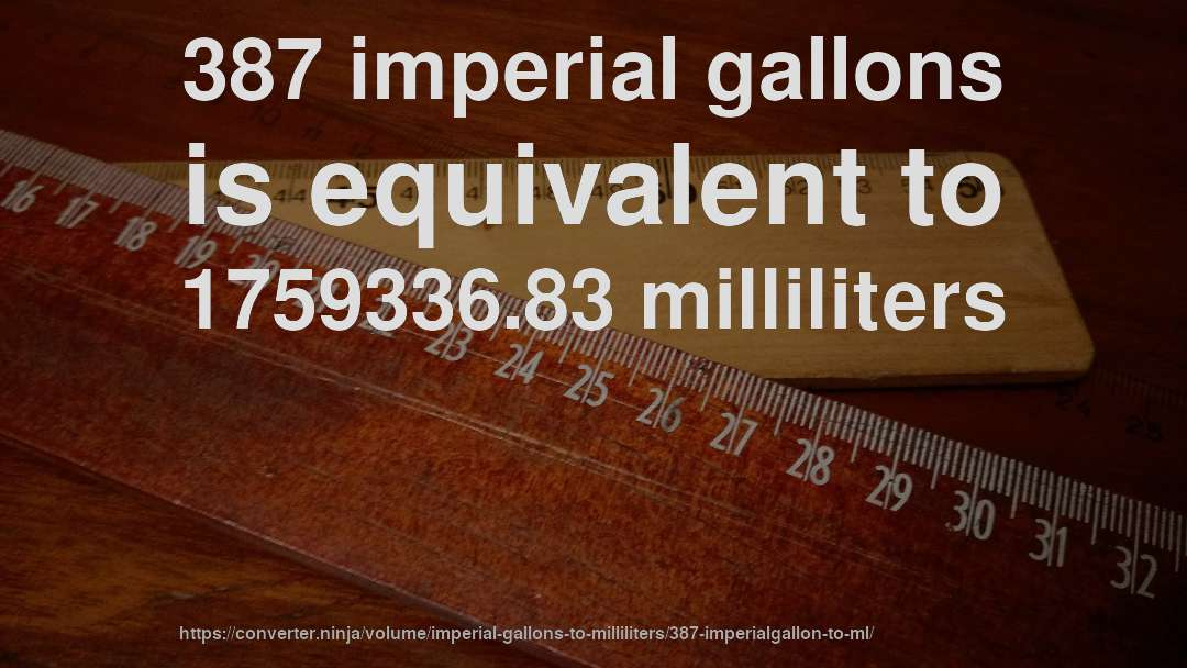 387 imperial gallons is equivalent to 1759336.83 milliliters
