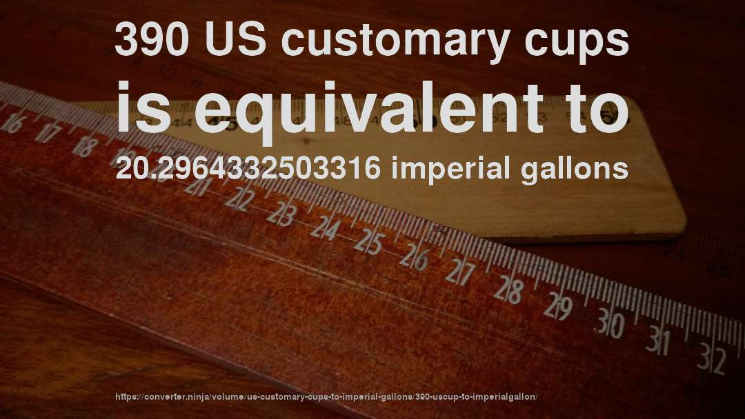 390 US customary cups is equivalent to 20.2964332503316 imperial gallons