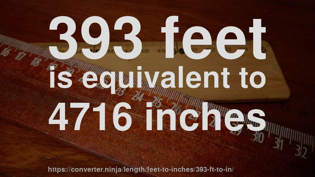 393 feet is equivalent to 4716 inches