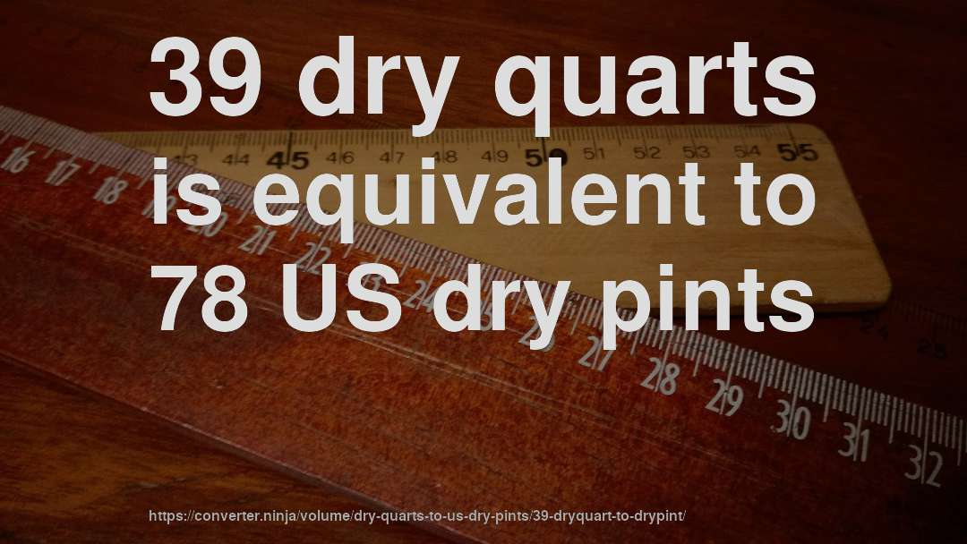 39 dry quarts is equivalent to 78 US dry pints