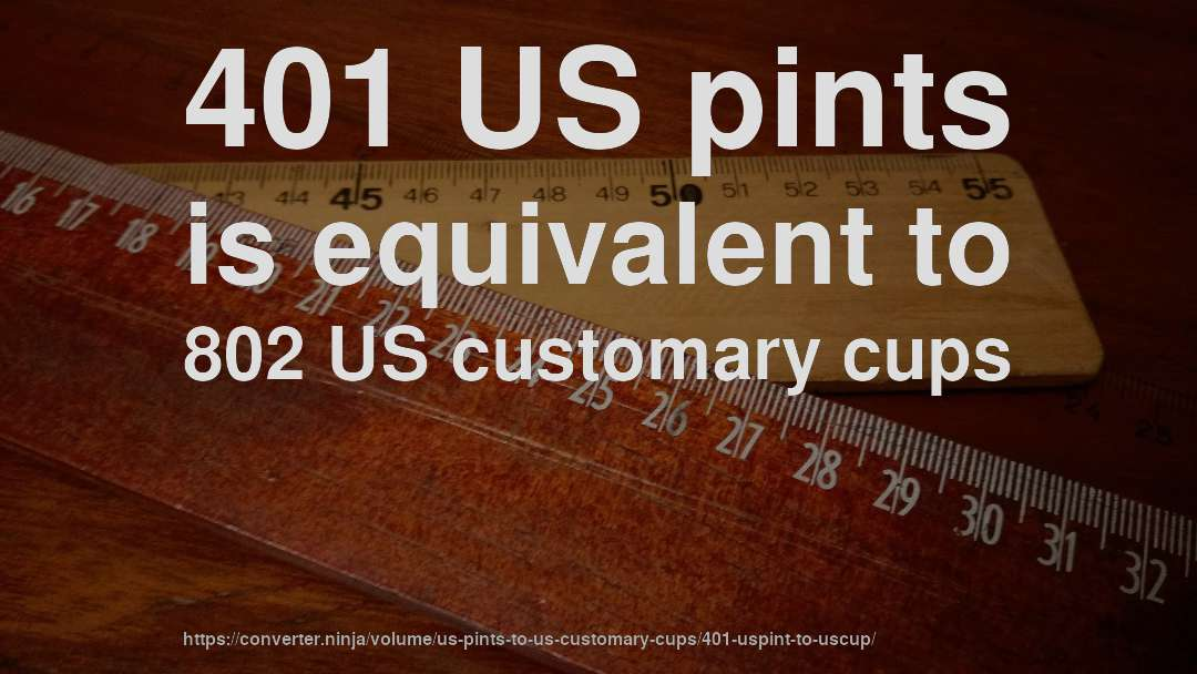 401 US pints is equivalent to 802 US customary cups