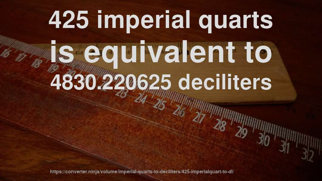 425 imperial quarts is equivalent to 4830.220625 deciliters