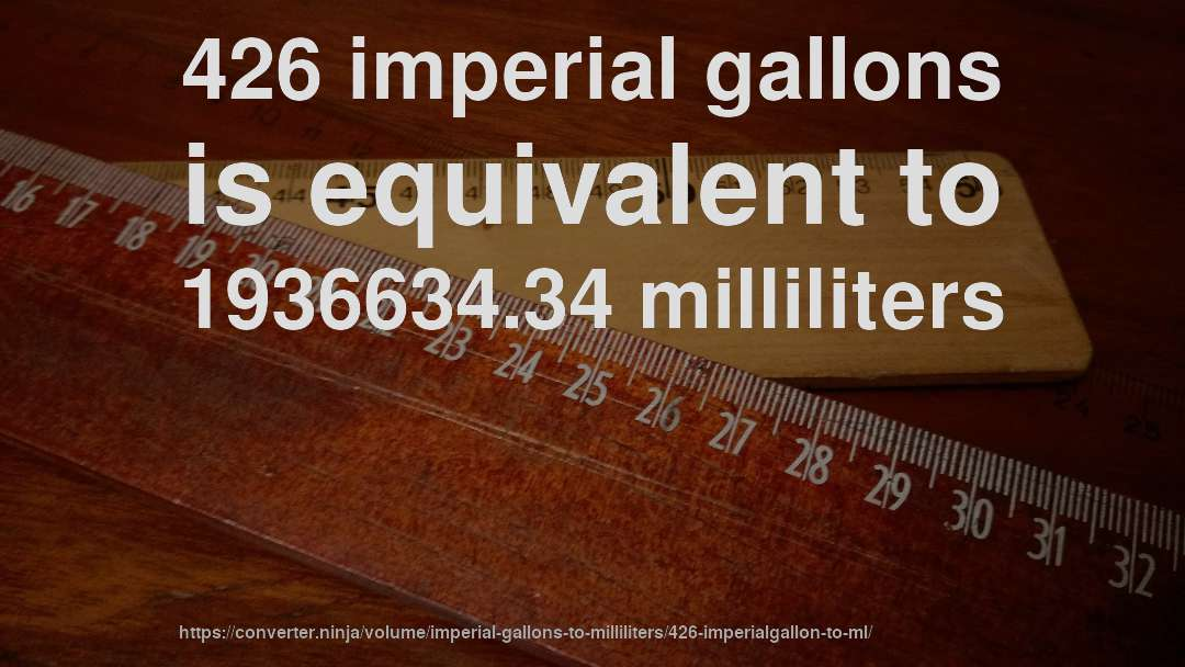 426 imperial gallons is equivalent to 1936634.34 milliliters