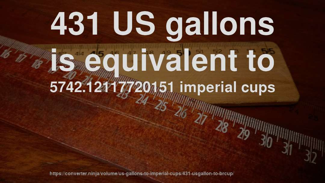431 US gallons is equivalent to 5742.12117720151 imperial cups
