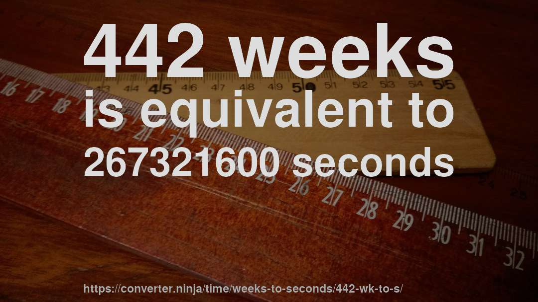 442 weeks is equivalent to 267321600 seconds