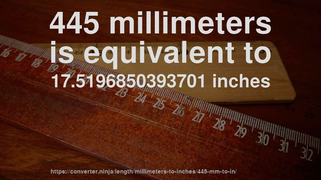 445 millimeters is equivalent to 17.5196850393701 inches