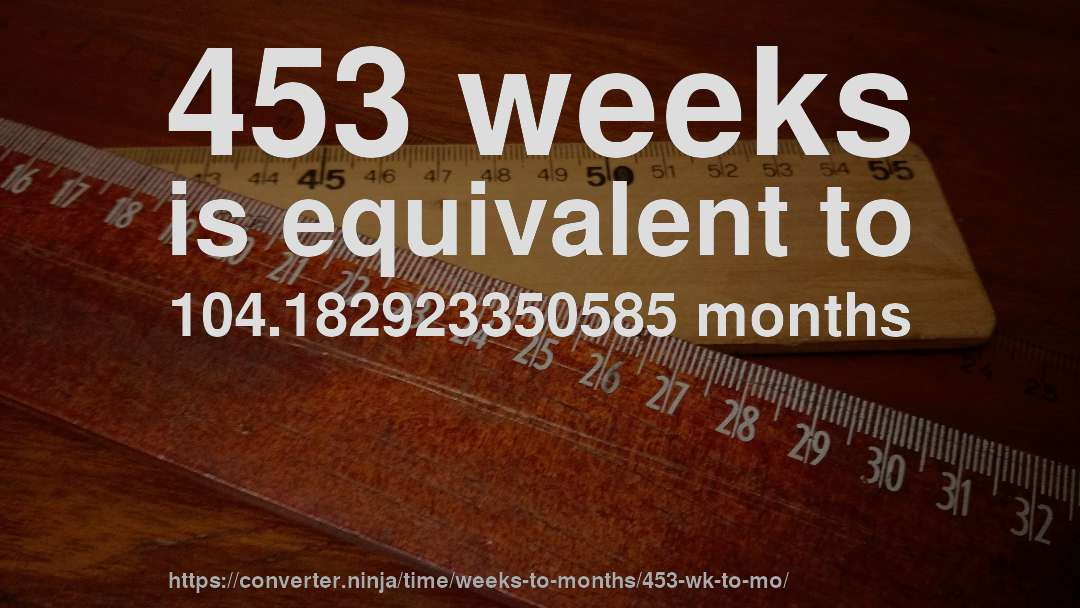 453 weeks is equivalent to 104.182923350585 months