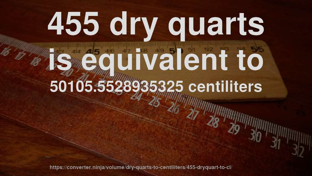 455 dry quarts is equivalent to 50105.5528935325 centiliters