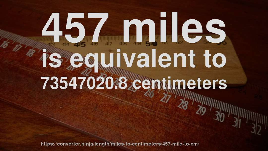 457 miles is equivalent to 73547020.8 centimeters