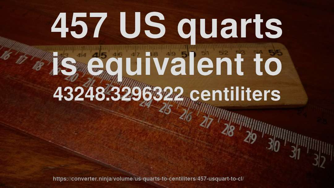 457 US quarts is equivalent to 43248.3296322 centiliters