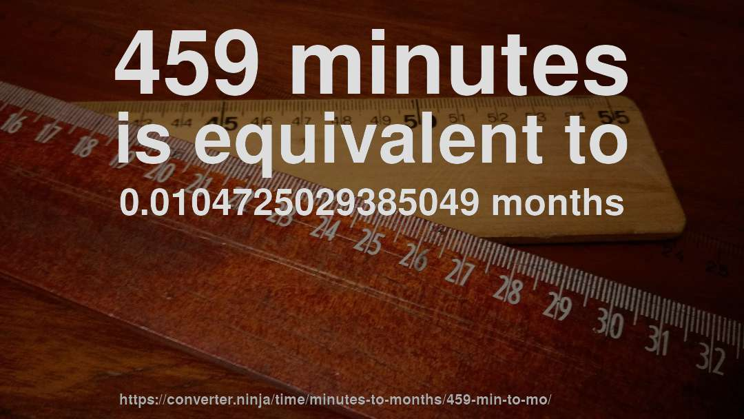 459 minutes is equivalent to 0.0104725029385049 months
