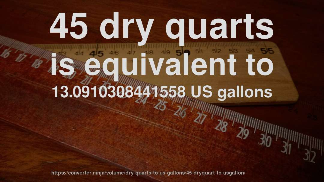 45 dry quarts is equivalent to 13.0910308441558 US gallons