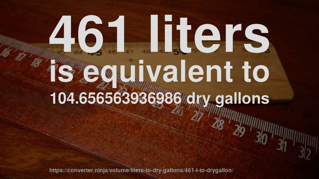 461 liters is equivalent to 104.656563936986 dry gallons