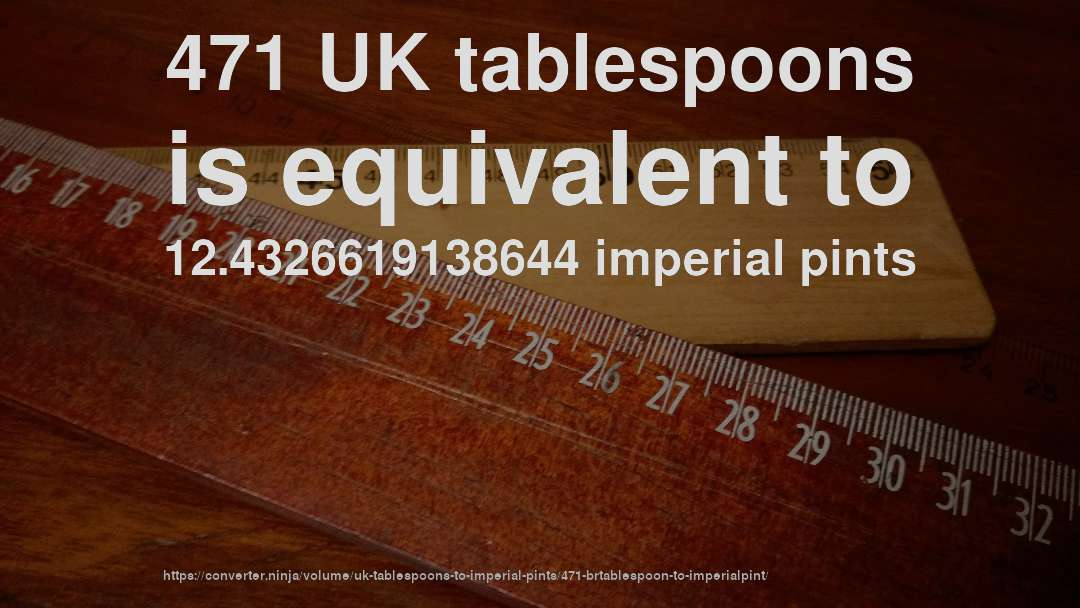 471 UK tablespoons is equivalent to 12.4326619138644 imperial pints