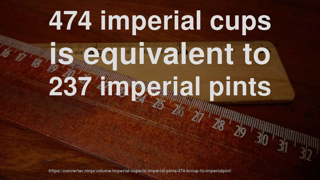 474 imperial cups is equivalent to 237 imperial pints