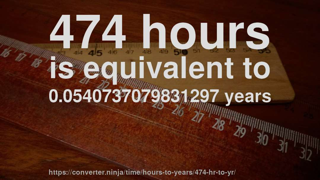 474 hours is equivalent to 0.0540737079831297 years