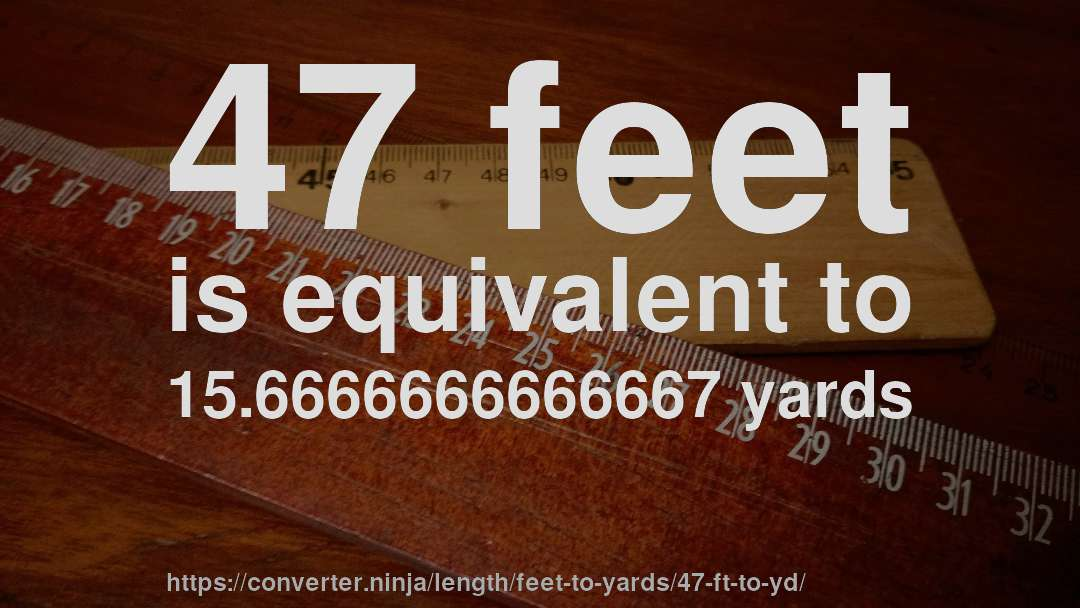 47 Feet Is Equivalent To 15 6666666666667 Yards