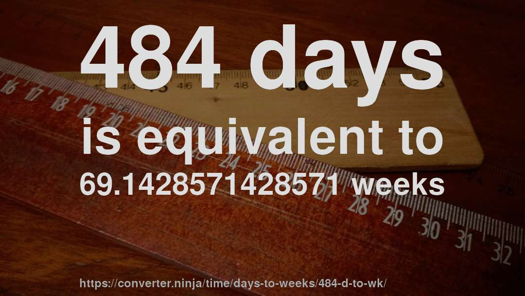 484 days is equivalent to 69.1428571428571 weeks