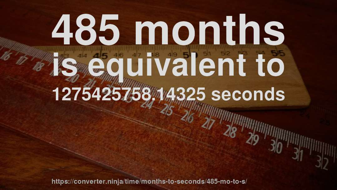 485 months is equivalent to 1275425758.14325 seconds