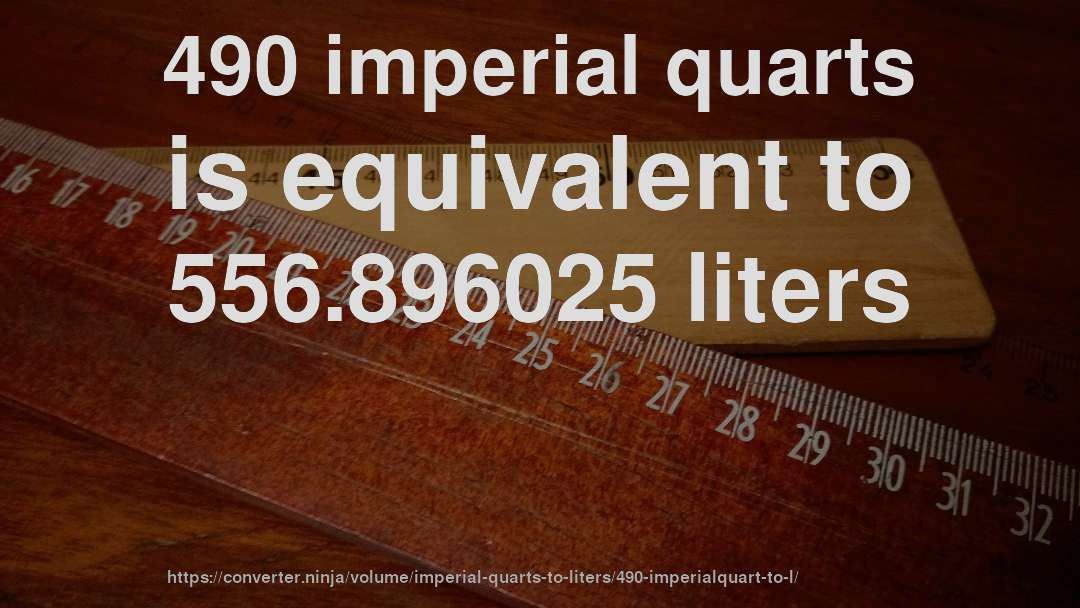 490 imperial quarts is equivalent to 556.896025 liters