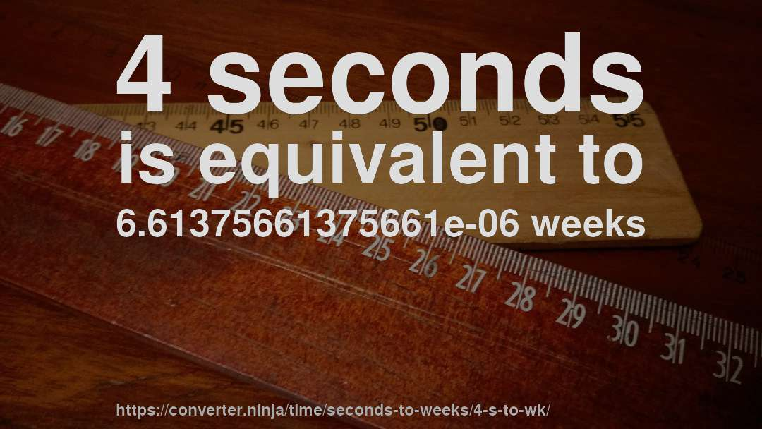 4 seconds is equivalent to 6.61375661375661e-06 weeks