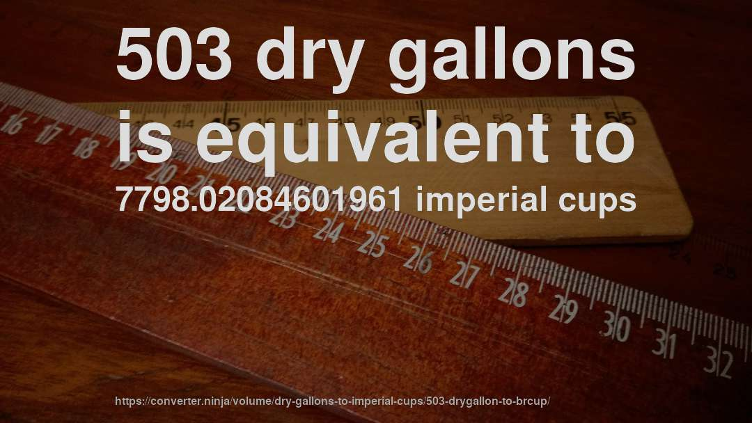 503 dry gallons is equivalent to 7798.02084601961 imperial cups