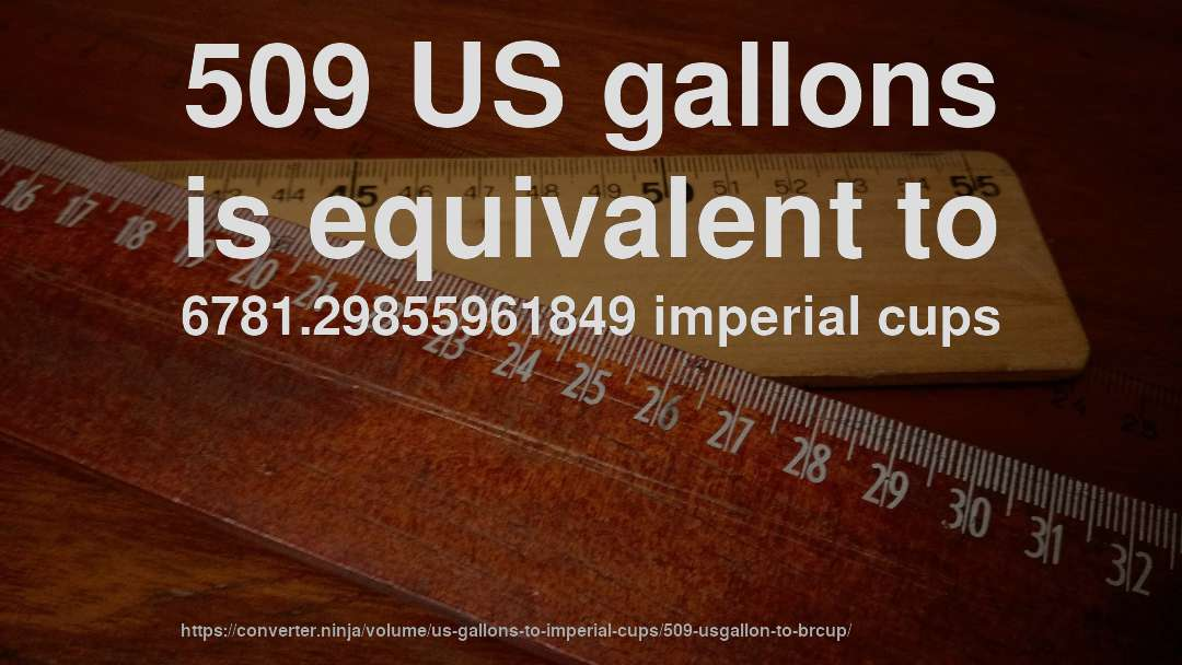 509 US gallons is equivalent to 6781.29855961849 imperial cups