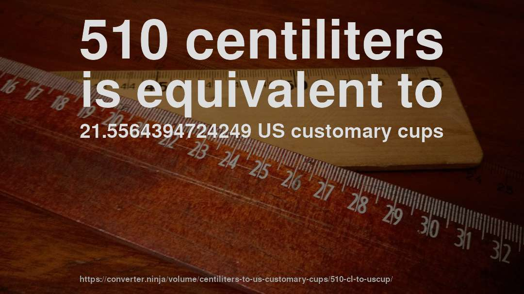 510 centiliters is equivalent to 21.5564394724249 US customary cups