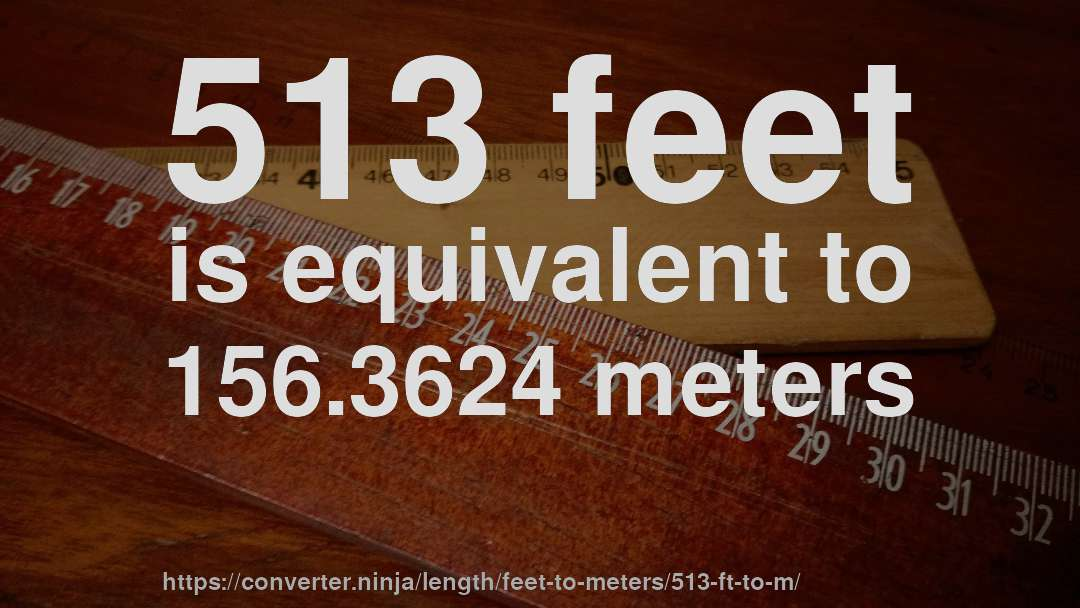 513 feet is equivalent to 156.3624 meters