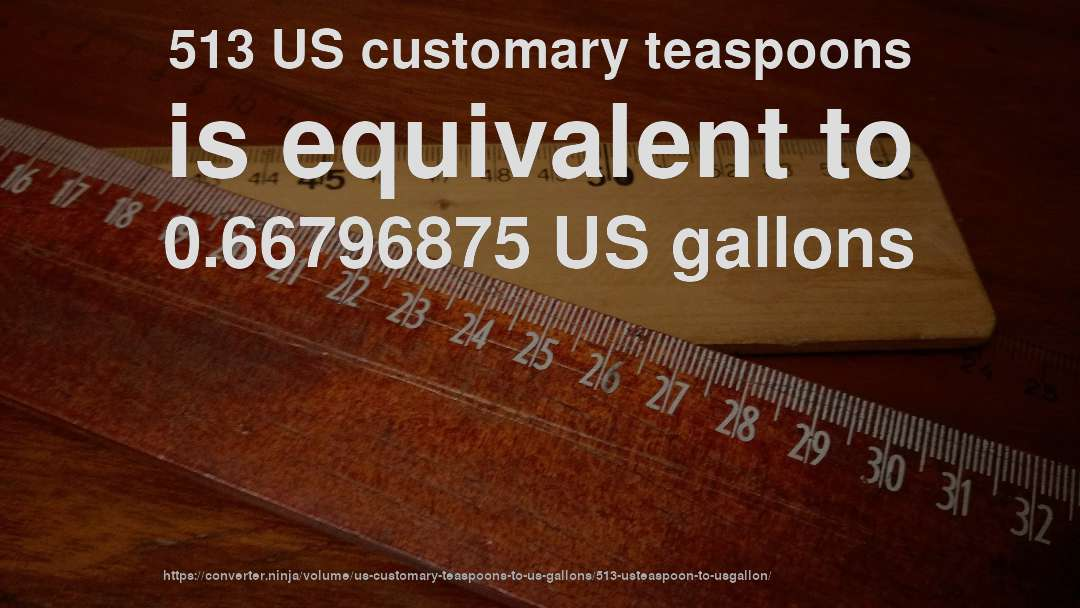 513 US customary teaspoons is equivalent to 0.66796875 US gallons
