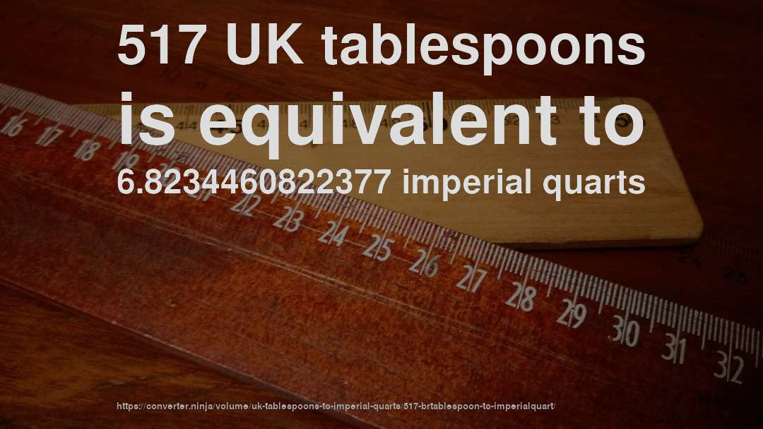517 UK tablespoons is equivalent to 6.8234460822377 imperial quarts