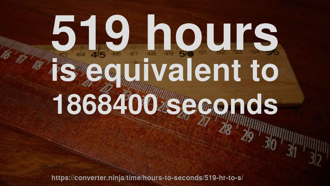 519 hours is equivalent to 1868400 seconds