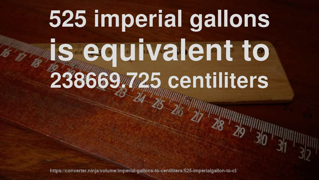 525 imperial gallons is equivalent to 238669.725 centiliters