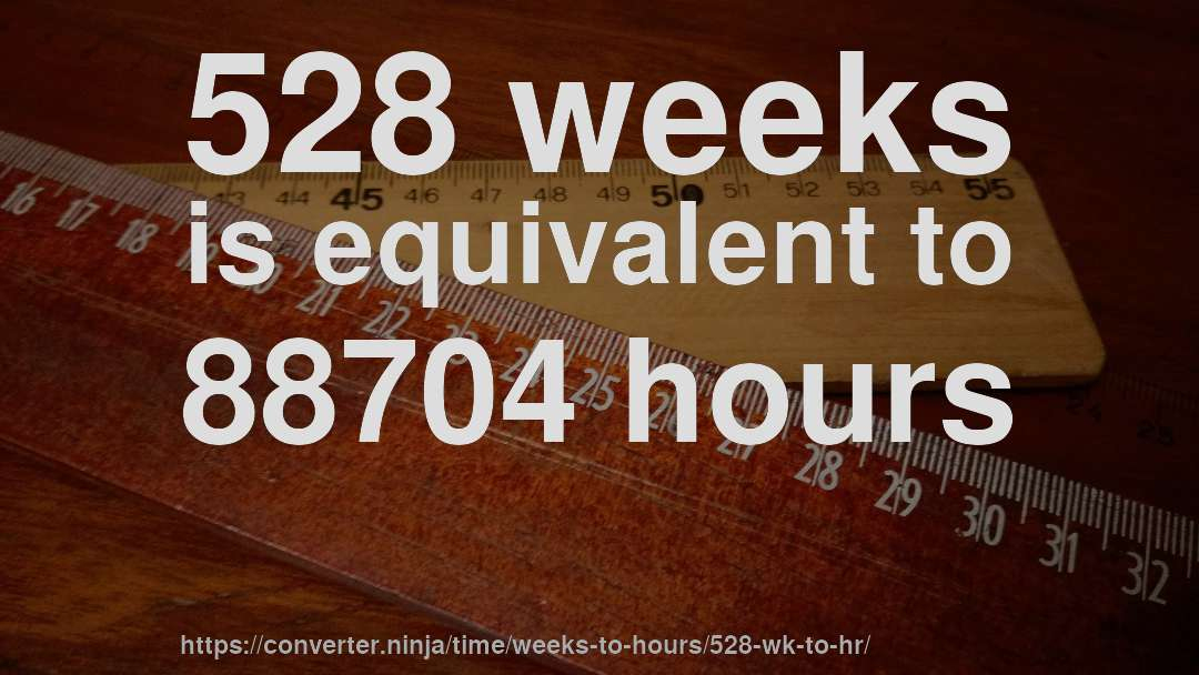 528 weeks is equivalent to 88704 hours