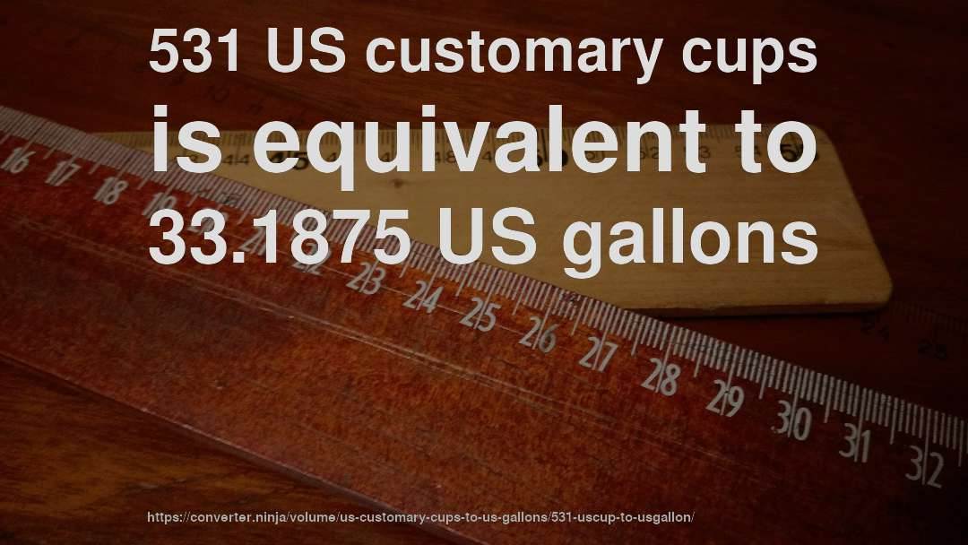 531 US customary cups is equivalent to 33.1875 US gallons