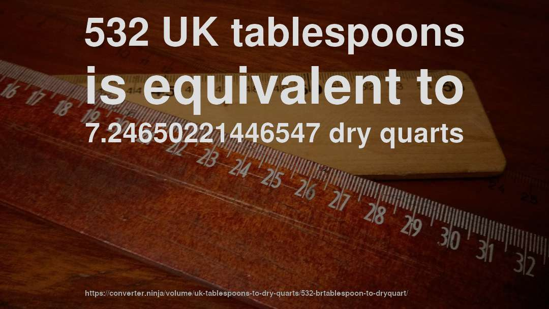 532 UK tablespoons is equivalent to 7.24650221446547 dry quarts
