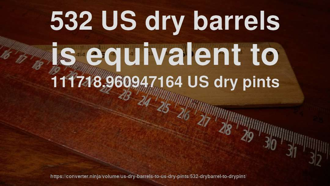 532 US dry barrels is equivalent to 111718.960947164 US dry pints