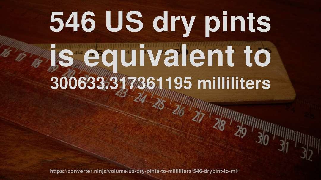 546 US dry pints is equivalent to 300633.317361195 milliliters