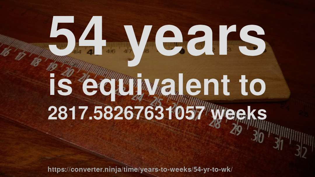 54 years is equivalent to 2817.58267631057 weeks