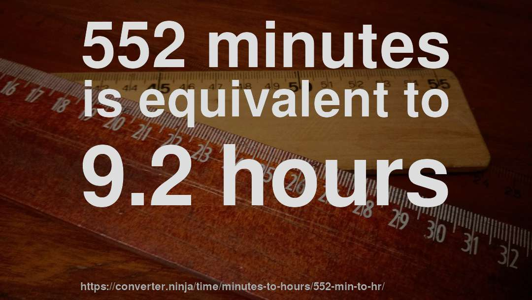 552 minutes is equivalent to 9.2 hours