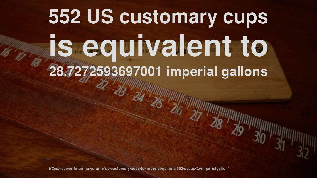 552 US customary cups is equivalent to 28.7272593697001 imperial gallons