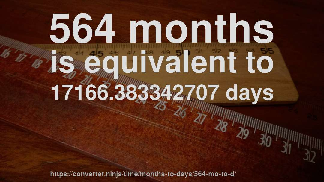 564 months is equivalent to 17166.383342707 days