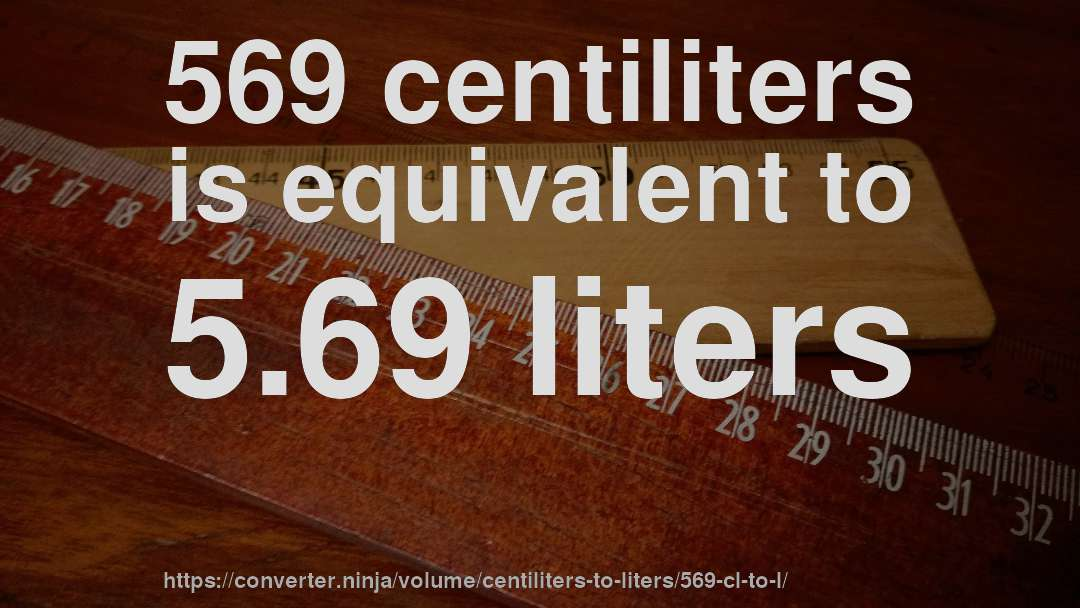 569 centiliters is equivalent to 5.69 liters