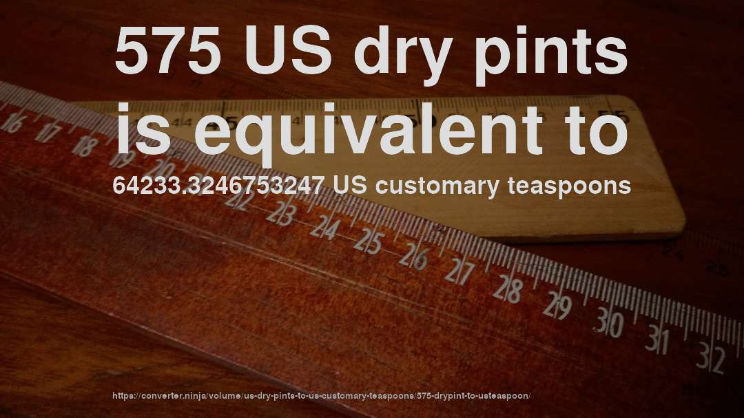 575 US dry pints is equivalent to 64233.3246753247 US customary teaspoons