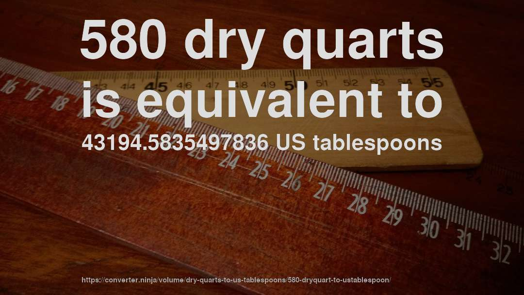 580 dry quarts is equivalent to 43194.5835497836 US tablespoons