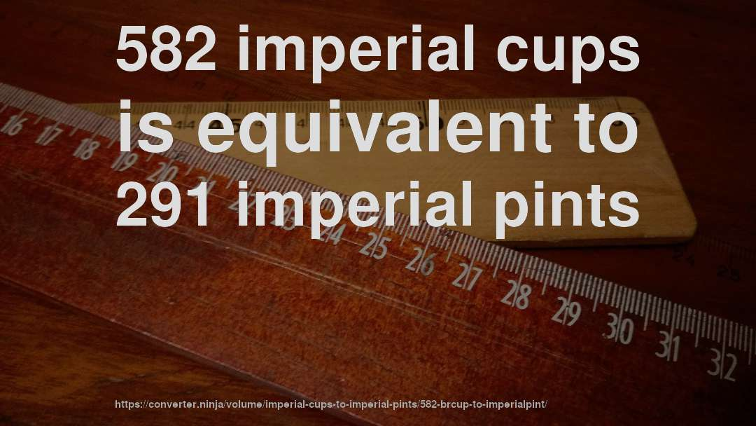 582 imperial cups is equivalent to 291 imperial pints