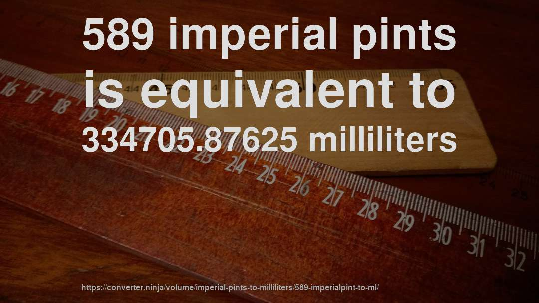 589 imperial pints is equivalent to 334705.87625 milliliters